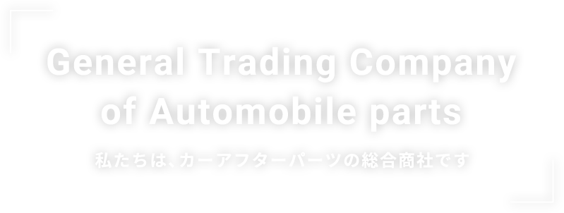 General Trading Company of Automobile parts 私たちは、カーアフターパーツの総合商社です